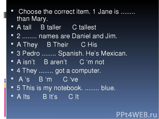 Choose the correct item. 1 Jane is ........ than Mary. A tall B taller C tallest 2 ........ names are Daniel and Jim. A They B Their C His 3 Pedro ........ Spanish. He's Mexican. A isn't B aren't C 'm not 4 They ........ got a computer. A 's B 'm C …