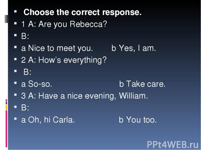 Choose the correct response. 1 A: Are you Rebecca? B: a Nice to meet you. b Yes, I am. 2 A: How's everything? B: a So-so. b Take care. 3 A: Have a nice evening, William. B: a Oh, hi Carla. b You too.