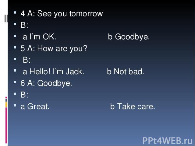 4 A: See you tomorrow B: a I'm OK. b Goodbye. 5 A: How are you? B: a Hello! I'm Jack. b Not bad. 6 A: Goodbye. B: a Great. b Take care.