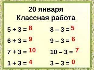 20 января Классная работа 5 + 3 = 6 + 3 = 7 + 3 = 1 + 3 = 8 – 3 = 9 – 3 = 10 – 3