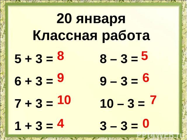 20 января Классная работа 5 + 3 = 6 + 3 = 7 + 3 = 1 + 3 = 8 – 3 = 9 – 3 = 10 – 3 = 3 – 3 = 8 9 10 4 5 6 7 0