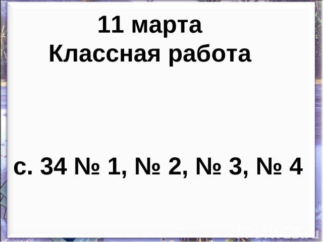 11 марта Классная работа с. 34 № 1, № 2, № 3, № 4