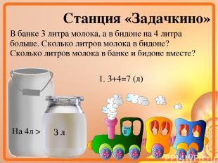 Станция «Задачкино» В банке 3 литра молока, а в бидоне на 4 литра больше. Скольк