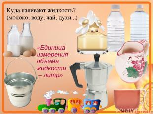 Куда наливают жидкость? (молоко, воду, чай, духи...) «Единица измерения объёма ж