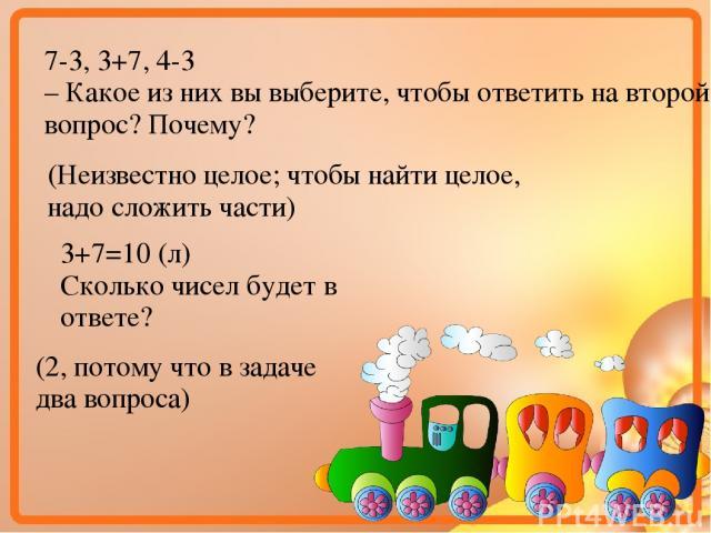 7-3, 3+7, 4-3 – Какое из них вы выберите, чтобы ответить на второй вопрос? Почему? (Неизвестно целое; чтобы найти целое, надо сложить части) 3+7=10 (л) Сколько чисел будет в ответе? (2, потому что в задаче два вопроса)