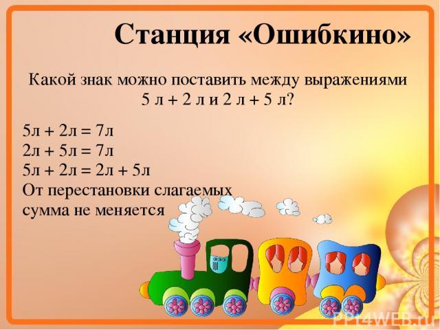 Станция «Ошибкино» Какой знак можно поставить между выражениями 5 л + 2 л и 2 л + 5 л? 5л + 2л = 7л 2л + 5л = 7л 5л + 2л = 2л + 5л От перестановки слагаемых сумма не меняется