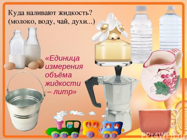 Куда наливают жидкость? (молоко, воду, чай, духи...) «Единица измерения объёма жидкости – литр»