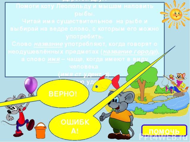 помочь Дорогой друг! Помоги коту Леопольду и мышам наловить рыбы. Читай имя существительное на рыбе и выбирай на ведре слово, с которым его можно употребить. Слово название употребляют, когда говорят о неодушевлённых предметах (название города), а с…