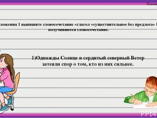7. Из предложения 1 выпишите словосочетание «глагол +существительное без предлог