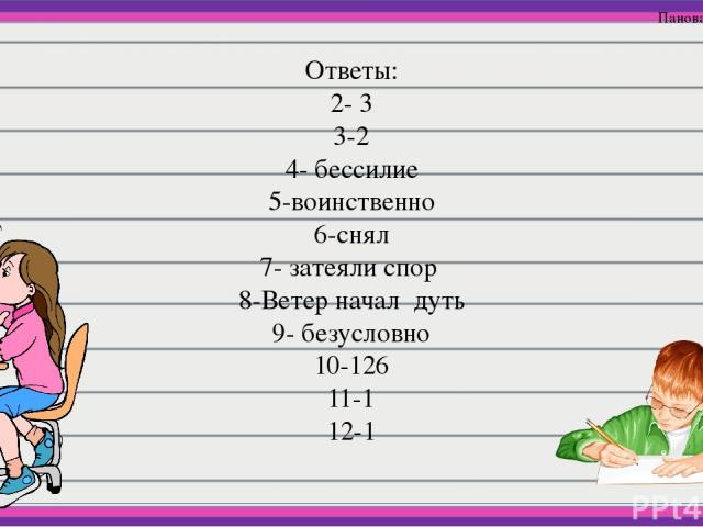 Ответы: 2- 3 3-2 4- бессилие 5-воинственно 6-снял 7- затеяли спор 8-Ветер начал дуть 9- безусловно 10-126 11-1 12-1 Панова В.В
