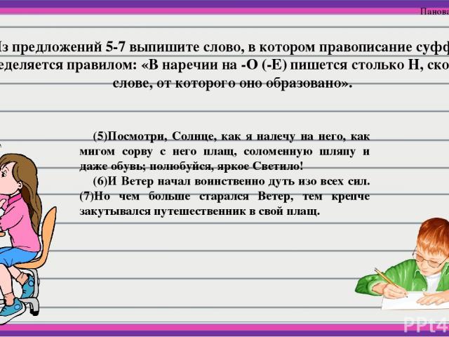 5.Из предложений 5-7 выпишите слово, в котором правописание суффикса определяется правилом: «В наречии на -О (-Е) пишется столько Н, сколько в слове, от которого оно образовано». (5)Посмотри, Солнце, как я налечу на него, как мигом сорву с него плащ…