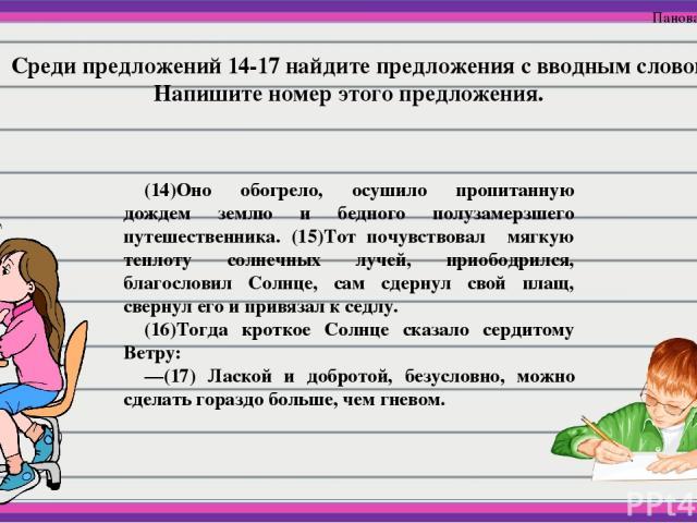 Среди предложений 14-17 найдите предложения с вводным словом. Напишите номер этого предложения. (14)Оно обогрело, осушило пропитанную дождем землю и бедного полузамерзшего путешественника. (15)Тот почувствовал мягкую теплоту солнечных лучей, приобод…