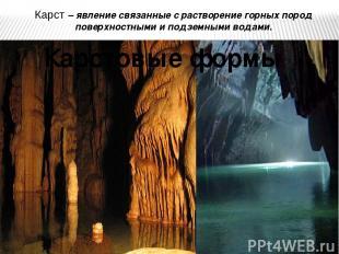 Карст – явление связанные с растворение горных пород поверхностными и подземными