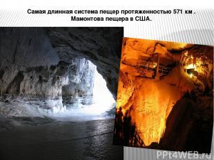 Самая длинная система пещер протяженностью 571 км . Мамонтова пещера в США.