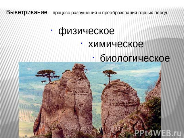Выветривание – процесс разрушения и преобразования горных пород. физическое химическое биологическое