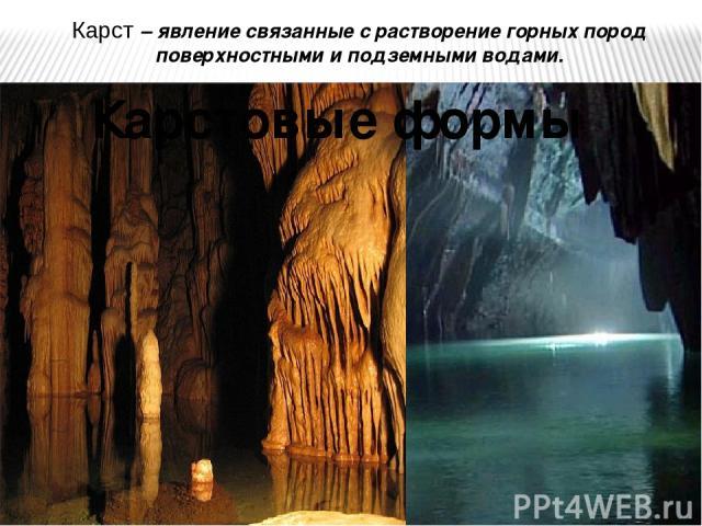 Карст – явление связанные с растворение горных пород поверхностными и подземными водами. Карстовые формы