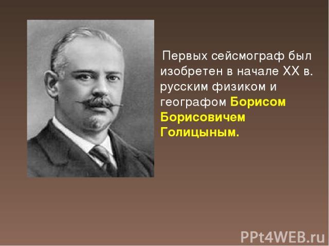 Первых сейсмограф был изобретен в начале XX в. русским физиком и географом Борисом Борисовичем Голицыным.