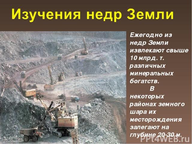 Ежегодно из недр Земли извлекают свыше 10 млрд. т. различных минеральных богатств. В некоторых районах земного шара их месторождения залегают на глубине 20-30 м.