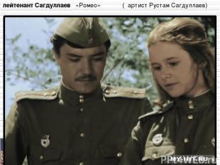 лейтенант Сагдуллаев «Ромео» ( артист Рустам Сагдуллаев)