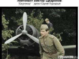 """лейтенант Виктор Щедронов """"Смуглянка"""" артист Сергей Подгорный"""