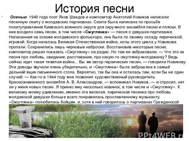 История песни Осенью 1940 года поэт Яков Шведов и композитор Анатолий Новиков написали песенную сюиту о молдавских партизанах. Сюита была написана по просьбе политуправления Киевского военного округа для окружного ансамбля песни и пляски. В нее вход…