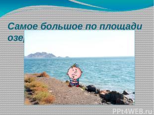 Самое большое по площади озеро в России и в мире