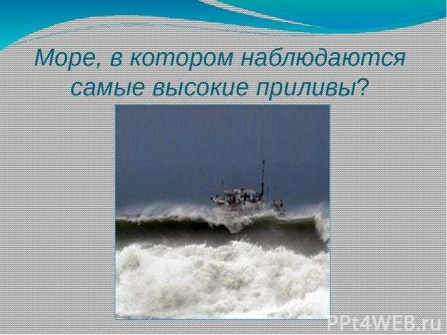 Море, в котором наблюдаются самые высокие приливы?
