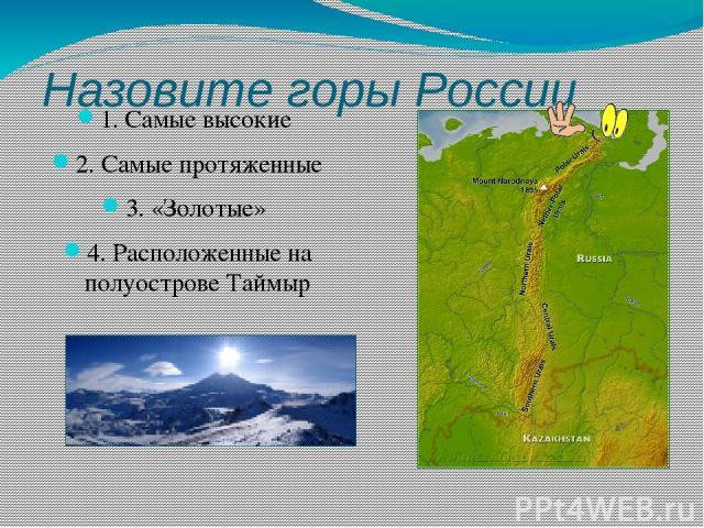 Назовите горы России 1. Самые высокие 2. Самые протяженные 3. «Золотые» 4. Расположенные на полуострове Таймыр