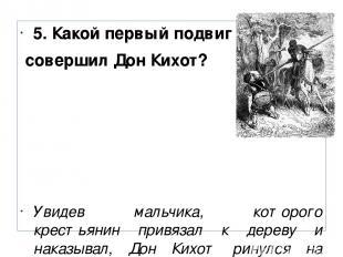 5. Какой первый подвиг совершил Дон Кихот? Увидев мальчика, которого крестьянин