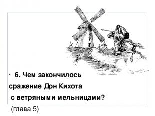 6. Чем закончилось сражение Дон Кихота с ветряными мельницами? (глава 5)