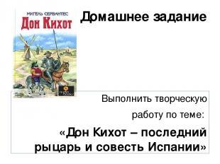 Домашнее задание Выполнить творческую работу по теме: «Дон Кихот – последний рыц