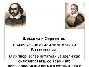 Шекспир и Сервантес появились на самом закате эпохи Возрождения. В их творчестве