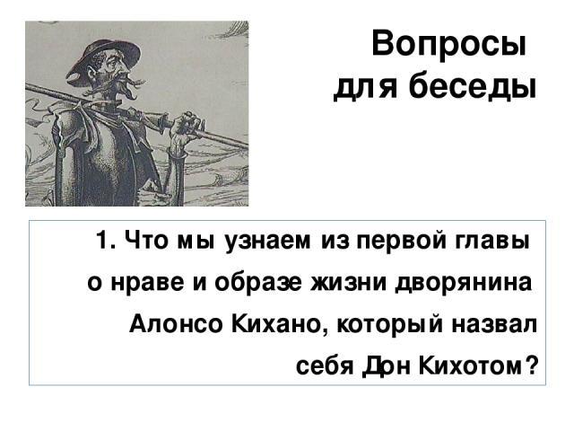 Вопросы для беседы 1. Что мы узнаем из первой главы о нраве и образе жизни дворянина Алонсо Кихано, который назвал себя Дон Кихотом?