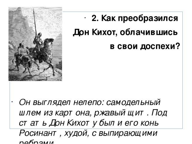 2. Как преобразился Дон Кихот, облачившись в свои доспехи? Он выглядел нелепо: самодельный шлем из картона, ржавый щит. Под стать Дон Кихоту был и его конь Росинант, худой, с выпирающими ребрами.