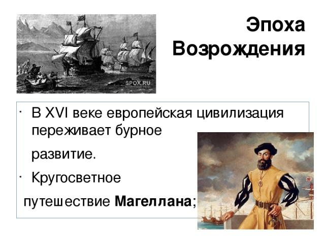 Эпоха Возрождения В XVI веке европейская цивилизация переживает бурное развитие. Кругосветное путешествие Магеллана;
