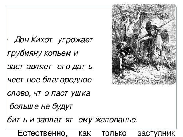 Дон Кихот угрожает грубияну копьем и заставляет его дать честное благородное слово, что пастушка больше не будут бить и заплатят ему жалованье. Естественно, как только заступник удалился, пастушок был набит хозяином «с прибавкой и с надбавкой», и ни…