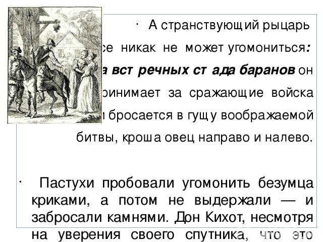 А странствующий рыцарь все никак не может угомониться: два встречных стада баранов он принимает за сражающие войска — и бросается в гущу воображаемой битвы, кроша овец направо и налево. Пастухи пробовали угомонить безумца криками, а потом не выдержа…