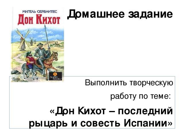 Домашнее задание Выполнить творческую работу по теме: «Дон Кихот – последний рыцарь и совесть Испании»