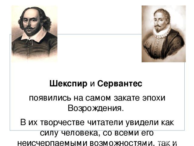 Шекспир и Сервантес появились на самом закате эпохи Возрождения. В их творчестве читатели увидели как силу человека, со всеми его неисчерпаемыми возможностями, так и его слабости.