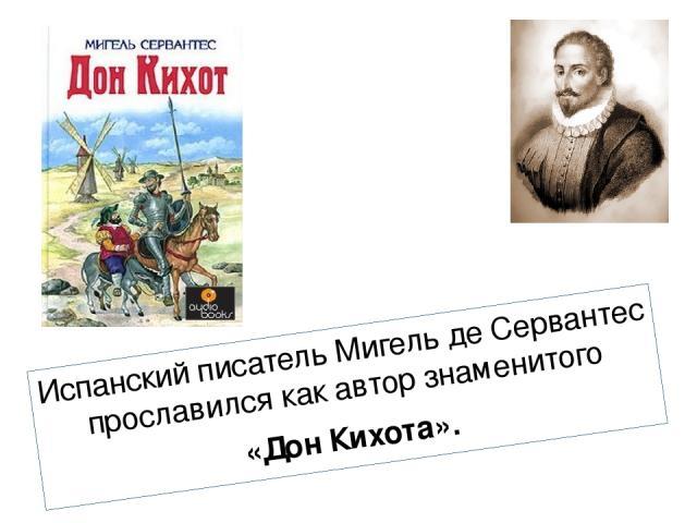 Испанский писатель Мигель де Сервантес прославился как автор знаменитого «Дон Кихота».