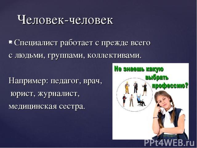 Специалист работает с прежде всего с людьми, группами, коллективами. Например: педагог, врач, юрист, журналист, медицинская сестра. Человек-человек