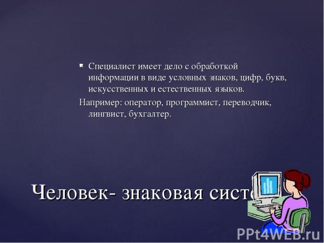 Специалист имеет дело с обработкой информации в виде условных знаков, цифр, букв, искусственных и естественных языков. Например: оператор, программист, переводчик, лингвист, бухгалтер. Человек- знаковая система