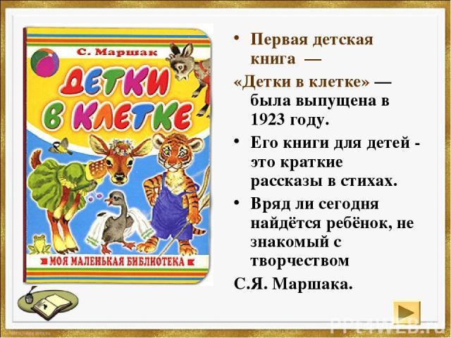Первая детская книга — «Детки в клетке» — была выпущена в 1923 году. Его книги для детей - это краткие рассказы в стихах. Вряд ли сегодня найдётся ребёнок, не знакомый с творчеством С.Я. Маршака.