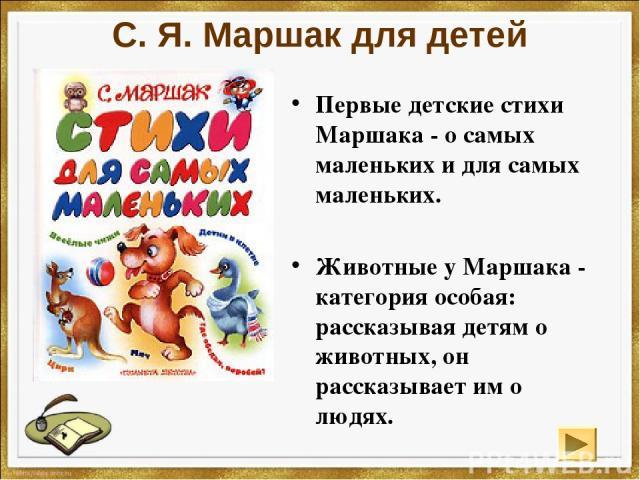 С. Я. Маршак для детей Первые детские стихи Маршака - о самых маленьких и для самых маленьких. Животные у Маршака - категория особая: рассказывая детям о животных, он рассказывает им о людях.