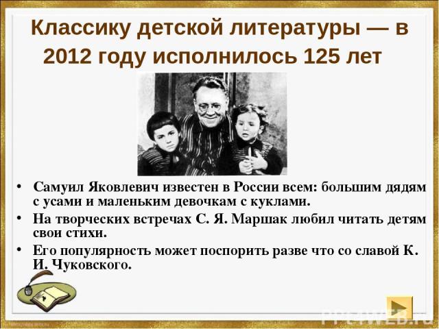 Классику детской литературы — в 2012 году исполнилось 125 лет Самуил Яковлевич известен в России всем: большим дядям с усами и маленьким девочкам с куклами. На творческих встречах С. Я. Маршак любил читать детям свои стихи. Его популярность может по…