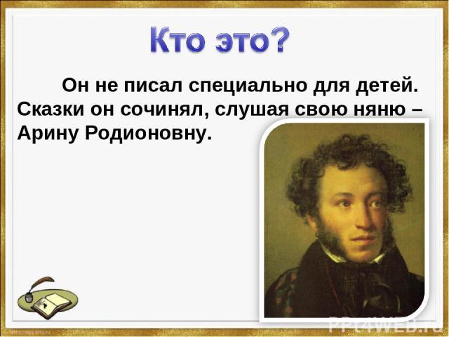 Он не писал специально для детей. Сказки он сочинял, слушая свою няню – Арину Родионовну.