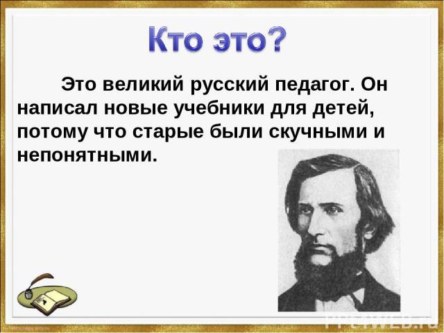 Это великий русский педагог. Он написал новые учебники для детей, потому что старые были скучными и непонятными.