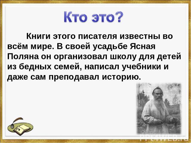 Книги этого писателя известны во всём мире. В своей усадьбе Ясная Поляна он организовал школу для детей из бедных семей, написал учебники и даже сам преподавал историю.