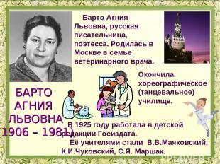Барто Агния Львовна, русская писательница, поэтесса. Родилась в Москве в семье в