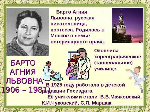 Барто Агния Львовна, русская писательница, поэтесса. Родилась в Москве в семье ветеринарного врача. БАРТО АГНИЯ ЛЬВОВНА (1906 – 1981) Окончила хореографическое (танцевальное) училище. В 1925 году работала в детской редакции Госиздата. Её учителями с…